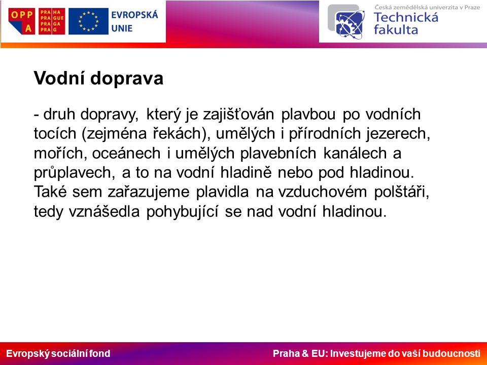 Evropský sociální fond Praha & EU: Investujeme do vaší budoucnosti Vodní doprava - druh dopravy, který je zajišťován plavbou po vodních tocích (zejména řekách), umělých i přírodních jezerech, mořích, oceánech i umělých plavebních kanálech a průplavech, a to na vodní hladině nebo pod hladinou.