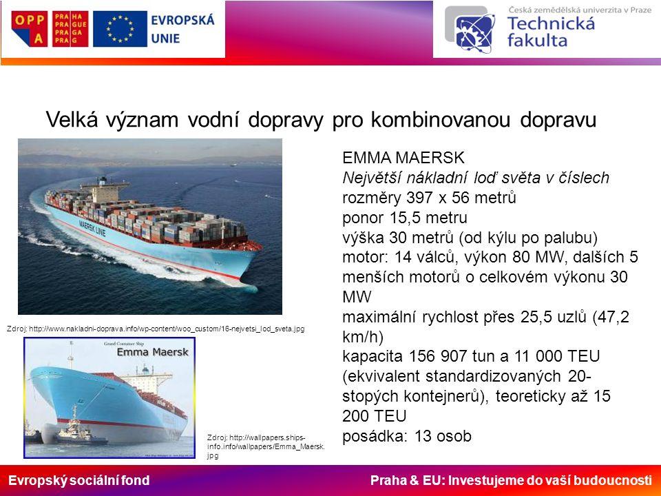 Evropský sociální fond Praha & EU: Investujeme do vaší budoucnosti Velká význam vodní dopravy pro kombinovanou dopravu Zdroj: http://www.nakladni-doprava.info/wp-content/woo_custom/16-nejvetsi_lod_sveta.jpg EMMA MAERSK Největší nákladní loď světa v číslech rozměry 397 x 56 metrů ponor 15,5 metru výška 30 metrů (od kýlu po palubu) motor: 14 válců, výkon 80 MW, dalších 5 menších motorů o celkovém výkonu 30 MW maximální rychlost přes 25,5 uzlů (47,2 km/h) kapacita 156 907 tun a 11 000 TEU (ekvivalent standardizovaných 20- stopých kontejnerů), teoreticky až 15 200 TEU posádka: 13 osob Zdroj: http://wallpapers.ships- info.info/wallpapers/Emma_Maersk.