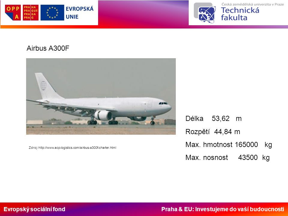 Evropský sociální fond Praha & EU: Investujeme do vaší budoucnosti Airbus A300F Zdroj: http://www.acp-logistics.com/airbus-a300f-charter.html Délka 53,62 m Rozpětí 44,84 m Max.