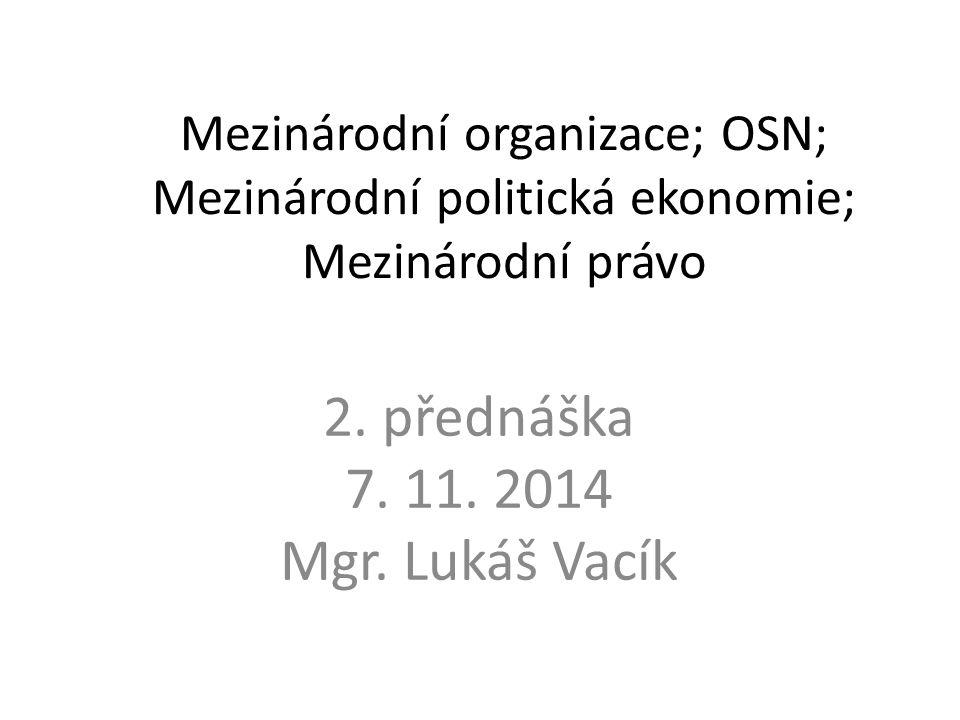 Mezinárodní organizace; OSN; Mezinárodní politická ekonomie; Mezinárodní právo 2. přednáška 7. 11. 2014 Mgr. Lukáš Vacík