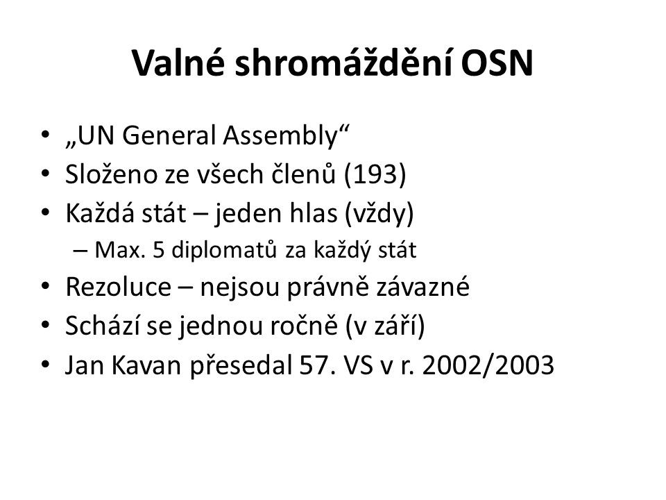 """Valné shromáždění OSN """"UN General Assembly"""" Složeno ze všech členů (193) Každá stát – jeden hlas (vždy) – Max. 5 diplomatů za každý stát Rezoluce – ne"""