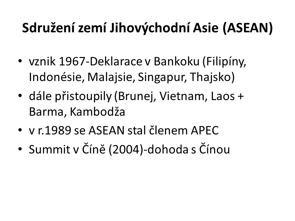 Sdružení zemí Jihovýchodní Asie (ASEAN) vznik 1967-Deklarace v Bankoku (Filipíny, Indonésie, Malajsie, Singapur, Thajsko) dále přistoupily (Brunej, Vi
