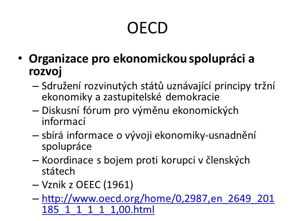 OECD Organizace pro ekonomickou spolupráci a rozvoj – Sdružení rozvinutých států uznávající principy tržní ekonomiky a zastupitelské demokracie – Diskusní fórum pro výměnu ekonomických informací – sbírá informace o vývoji ekonomiky-usnadnění spolupráce – Koordinace s bojem proti korupci v členských státech – Vznik z OEEC (1961) – http://www.oecd.org/home/0,2987,en_2649_201 185_1_1_1_1_1,00.html http://www.oecd.org/home/0,2987,en_2649_201 185_1_1_1_1_1,00.html