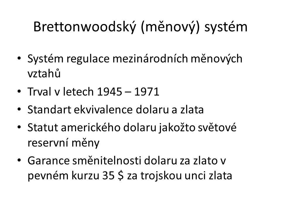 Brettonwoodský (měnový) systém Systém regulace mezinárodních měnových vztahů Trval v letech 1945 – 1971 Standart ekvivalence dolaru a zlata Statut amerického dolaru jakožto světové reservní měny Garance směnitelnosti dolaru za zlato v pevném kurzu 35 $ za trojskou unci zlata