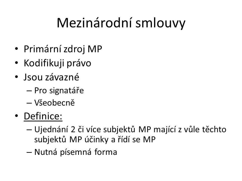 Mezinárodní smlouvy Primární zdroj MP Kodifikuji právo Jsou závazné – Pro signatáře – Všeobecně Definice: – Ujednání 2 či více subjektů MP mající z vůle těchto subjektů MP účinky a řídí se MP – Nutná písemná forma