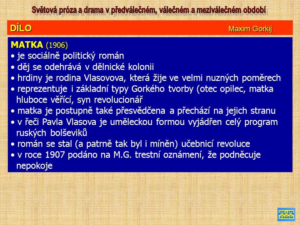 DÍLO Maxim Gorkij MATKA (1906) je sociálně politický román děj se odehrává v dělnické kolonii hrdiny je rodina Vlasovova, která žije ve velmi nuzných poměrech reprezentuje i základní typy Gorkého tvorby (otec opilec, matka hluboce věřící, syn revolucionář matka je postupně také přesvědčena a přechází na jejich stranu v řeči Pavla Vlasova je uměleckou formou vyjádřen celý program ruských bolševiků román se stal (a patrně tak byl i míněn) učebnicí revoluce v roce 1907 podáno na M.G.