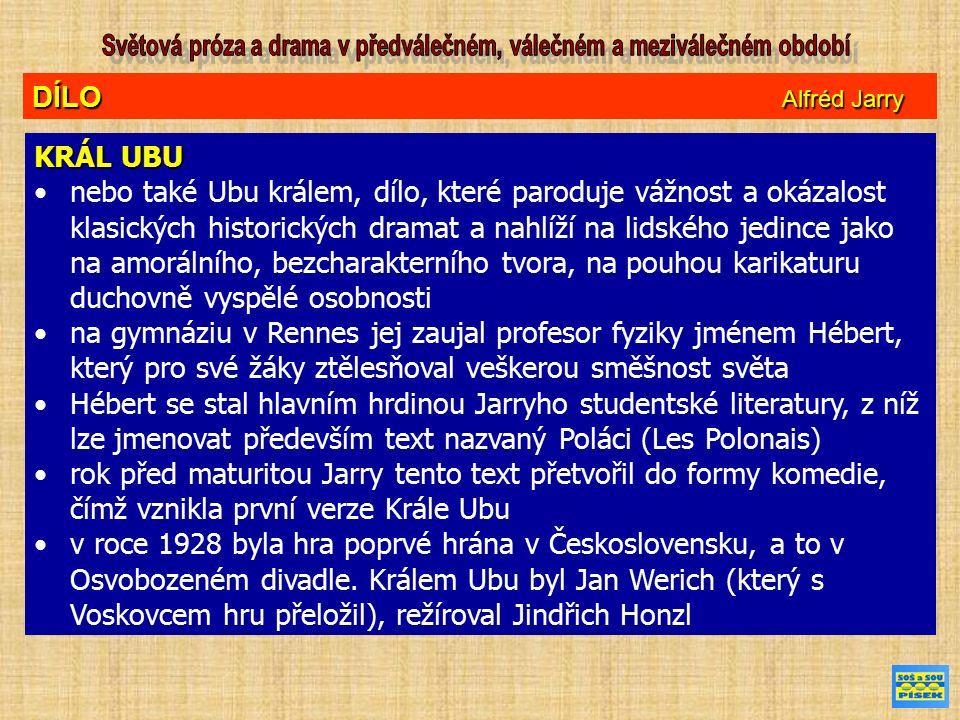 DÍLO Alfréd Jarry KRÁL UBU nebo také Ubu králem, dílo, které paroduje vážnost a okázalost klasických historických dramat a nahlíží na lidského jedince jako na amorálního, bezcharakterního tvora, na pouhou karikaturu duchovně vyspělé osobnosti na gymnáziu v Rennes jej zaujal profesor fyziky jménem Hébert, který pro své žáky ztělesňoval veškerou směšnost světa Hébert se stal hlavním hrdinou Jarryho studentské literatury, z níž lze jmenovat především text nazvaný Poláci (Les Polonais) rok před maturitou Jarry tento text přetvořil do formy komedie, čímž vznikla první verze Krále Ubu v roce 1928 byla hra poprvé hrána v Československu, a to v Osvobozeném divadle.