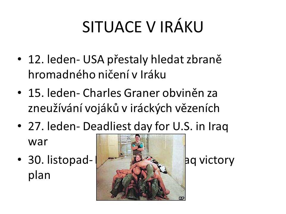 SITUACE V IRÁKU 12. leden- USA přestaly hledat zbraně hromadného ničení v Iráku 15. leden- Charles Graner obviněn za zneužívání vojáků v iráckých věze