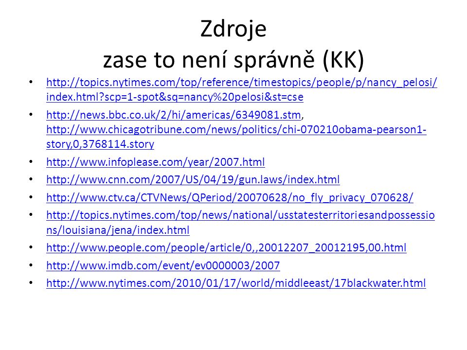 Zdroje zase to není správně (KK) http://topics.nytimes.com/top/reference/timestopics/people/p/nancy_pelosi/ index.html?scp=1-spot&sq=nancy%20pelosi&st=cse http://topics.nytimes.com/top/reference/timestopics/people/p/nancy_pelosi/ index.html?scp=1-spot&sq=nancy%20pelosi&st=cse http://news.bbc.co.uk/2/hi/americas/6349081.stm, http://www.chicagotribune.com/news/politics/chi-070210obama-pearson1- story,0,3768114.story http://news.bbc.co.uk/2/hi/americas/6349081.stm http://www.chicagotribune.com/news/politics/chi-070210obama-pearson1- story,0,3768114.story http://www.infoplease.com/year/2007.html http://www.cnn.com/2007/US/04/19/gun.laws/index.html http://www.ctv.ca/CTVNews/QPeriod/20070628/no_fly_privacy_070628/ http://topics.nytimes.com/top/news/national/usstatesterritoriesandpossessio ns/louisiana/jena/index.html http://topics.nytimes.com/top/news/national/usstatesterritoriesandpossessio ns/louisiana/jena/index.html http://www.people.com/people/article/0,,20012207_20012195,00.html http://www.imdb.com/event/ev0000003/2007 http://www.nytimes.com/2010/01/17/world/middleeast/17blackwater.html