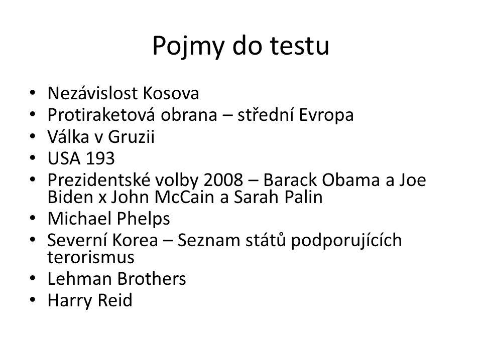 Pojmy do testu Nezávislost Kosova Protiraketová obrana – střední Evropa Válka v Gruzii USA 193 Prezidentské volby 2008 – Barack Obama a Joe Biden x John McCain a Sarah Palin Michael Phelps Severní Korea – Seznam států podporujících terorismus Lehman Brothers Harry Reid