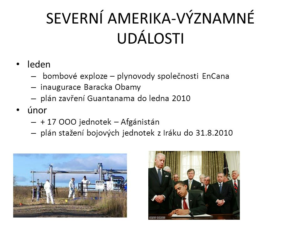SEVERNÍ AMERIKA-VÝZNAMNÉ UDÁLOSTI leden – bombové exploze – plynovody společnosti EnCana – inaugurace Baracka Obamy – plán zavření Guantanama do ledna 2010 únor – + 17 OOO jednotek – Afgánistán – plán stažení bojových jednotek z Iráku do 31.8.2010
