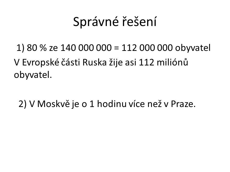 Správné řešení 1) 80 % ze 140 000 000 = 112 000 000 obyvatel V Evropské části Ruska žije asi 112 miliónů obyvatel. 2) V Moskvě je o 1 hodinu více než