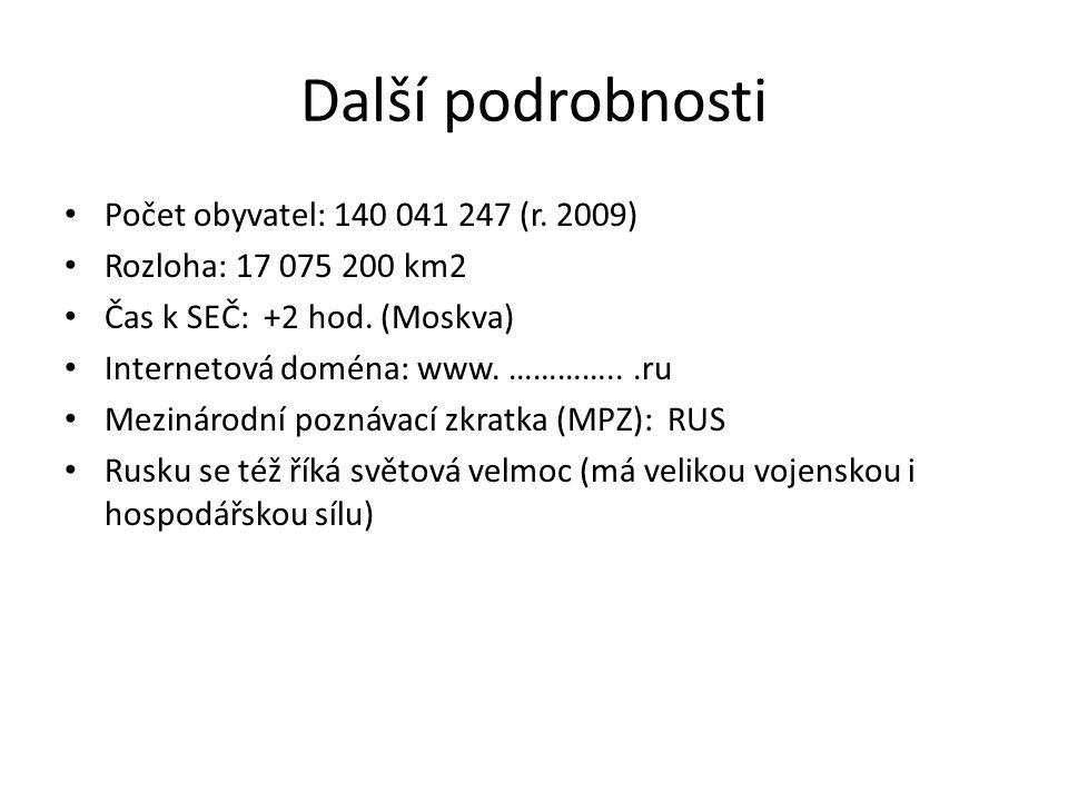 Další podrobnosti Počet obyvatel: 140 041 247 (r. 2009) Rozloha: 17 075 200 km2 Čas k SEČ: +2 hod. (Moskva) Internetová doména: www. …………...ru Mezinár