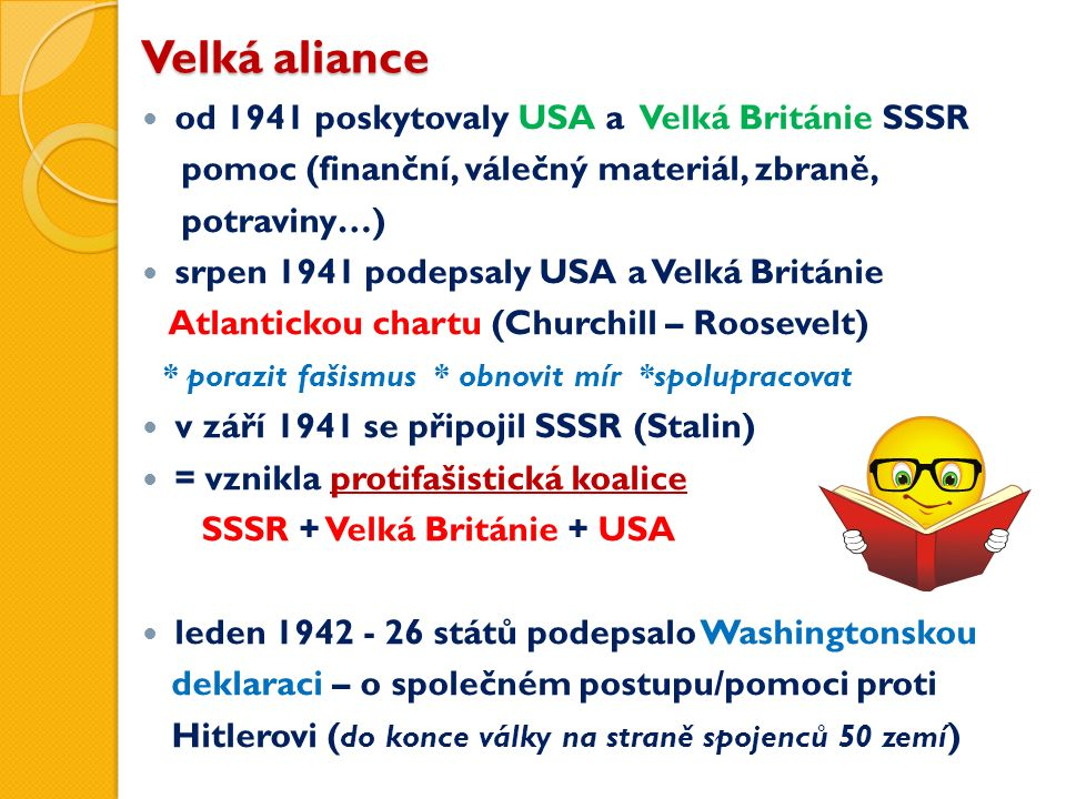 Velká aliance od 1941 poskytovaly USA a Velká Británie SSSR pomoc (finanční, válečný materiál, zbraně, potraviny…) srpen 1941 podepsaly USA a Velká Británie Atlantickou chartu (Churchill – Roosevelt) * porazit fašismus * obnovit mír *spolupracovat v září 1941 se připojil SSSR (Stalin) = vznikla protifašistická koalice SSSR + Velká Británie + USA leden 1942 - 26 států podepsalo Washingtonskou deklaraci – o společném postupu/pomoci proti Hitlerovi ( do konce války na straně spojenců 50 zemí )