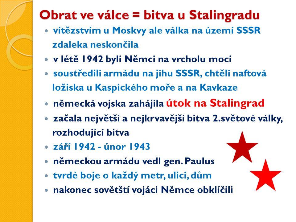 Obrat ve válce = bitva u Stalingradu vítězstvím u Moskvy ale válka na území SSSR zdaleka neskončila v létě 1942 byli Němci na vrcholu moci soustředili