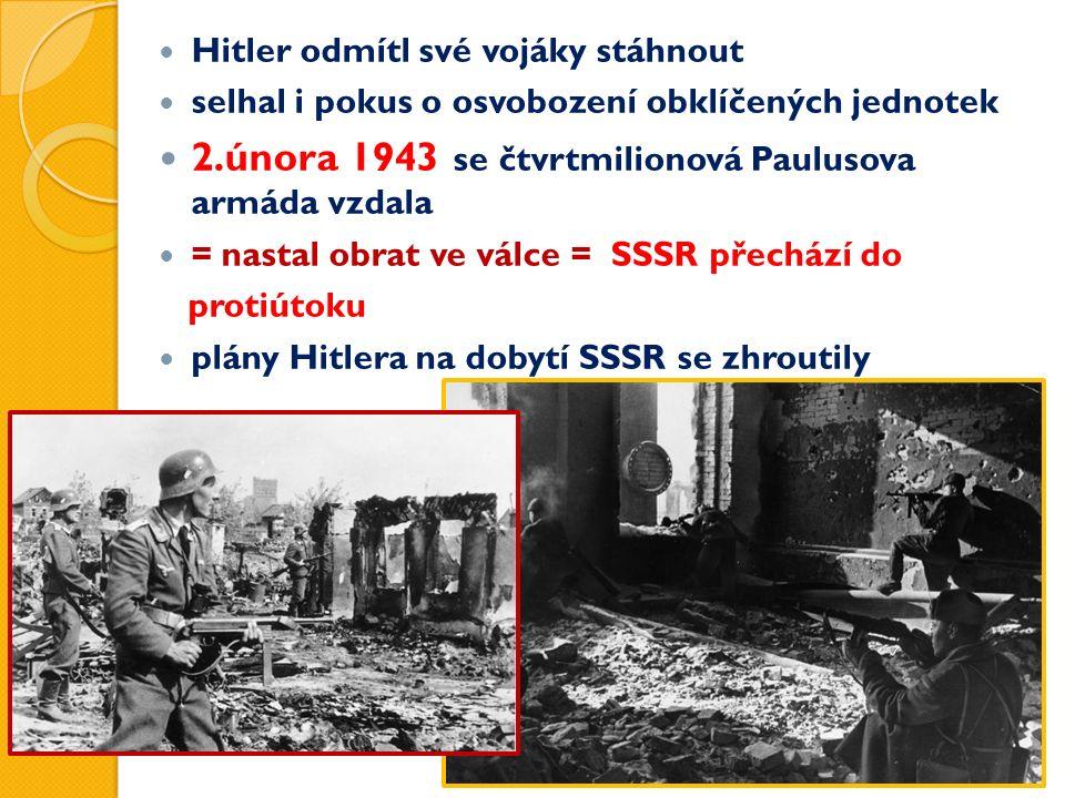 Hitler odmítl své vojáky stáhnout selhal i pokus o osvobození obklíčených jednotek 2.února 1943 se čtvrtmilionová Paulusova armáda vzdala = nastal obrat ve válce = SSSR přechází do protiútoku plány Hitlera na dobytí SSSR se zhroutily