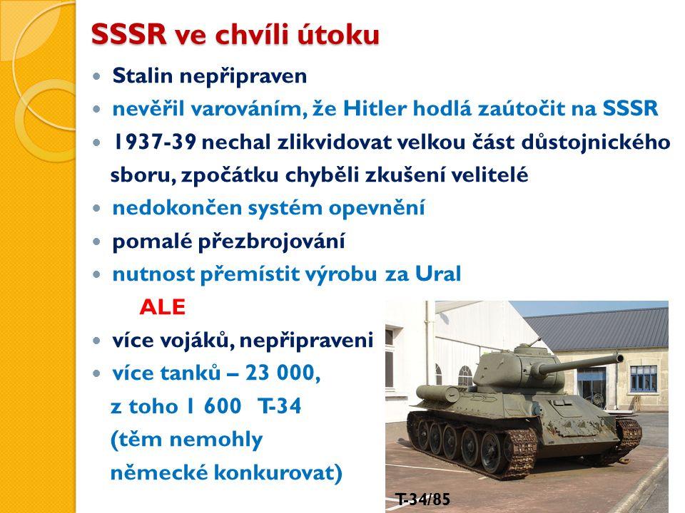SSSR ve chvíli útoku Stalin nepřipraven nevěřil varováním, že Hitler hodlá zaútočit na SSSR 1937-39 nechal zlikvidovat velkou část důstojnického sboru, zpočátku chyběli zkušení velitelé nedokončen systém opevnění pomalé přezbrojování nutnost přemístit výrobu za Ural ALE více vojáků, nepřipraveni více tanků – 23 000, z toho 1 600 T-34 (těm nemohly německé konkurovat) T-34/85