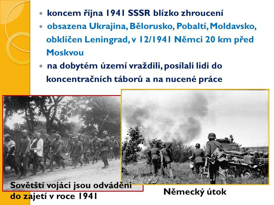 koncem října 1941 SSSR blízko zhroucení obsazena Ukrajina, Bělorusko, Pobaltí, Moldavsko, obklíčen Leningrad, v 12/1941 Němci 20 km před Moskvou na dobytém území vraždili, posílali lidi do koncentračních táborů a na nucené práce Německý útok Sovětští vojáci jsou odváděni do zajetí v roce 1941