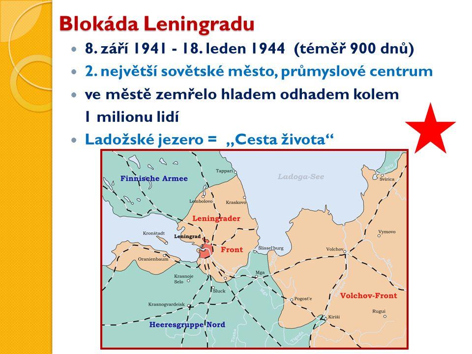 Blokáda Leningradu 8. září 1941 - 18. leden 1944 (téměř 900 dnů) 2. největší sovětské město, průmyslové centrum ve městě zemřelo hladem odhadem kolem