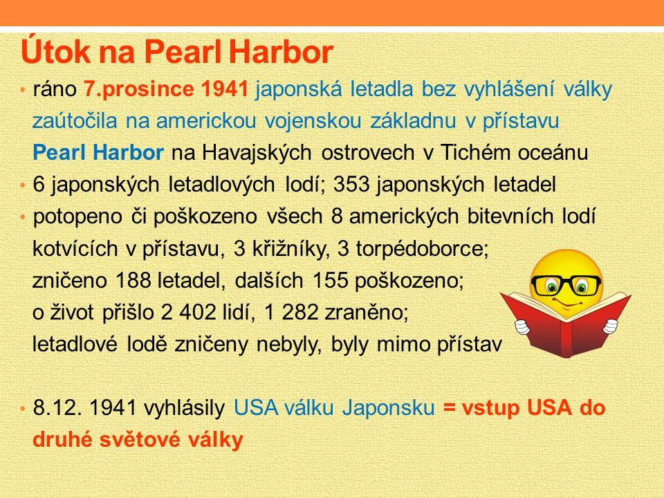 Útok na Pearl Harbor ráno 7.prosince 1941 japonská letadla bez vyhlášení války zaútočila na americkou vojenskou základnu v přístavu Pearl Harbor na Havajských ostrovech v Tichém oceánu 6 japonských letadlových lodí; 353 japonských letadel potopeno či poškozeno všech 8 amerických bitevních lodí kotvících v přístavu, 3 křižníky, 3 torpédoborce; zničeno 188 letadel, dalších 155 poškozeno; o život přišlo 2 402 lidí, 1 282 zraněno; letadlové lodě zničeny nebyly, byly mimo přístav 8.12.