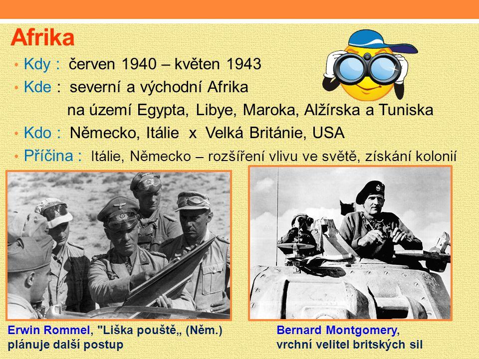 """Afrika Kdy : červen 1940 – květen 1943 Kde : severní a východní Afrika na území Egypta, Libye, Maroka, Alžírska a Tuniska Kdo : Německo, Itálie x Velká Británie, USA Příčina : Itálie, Německo – rozšíření vlivu ve světě, získání kolonií Erwin Rommel, Liška pouště"""" (Něm.) plánuje další postup Bernard Montgomery, vrchní velitel britských sil"""
