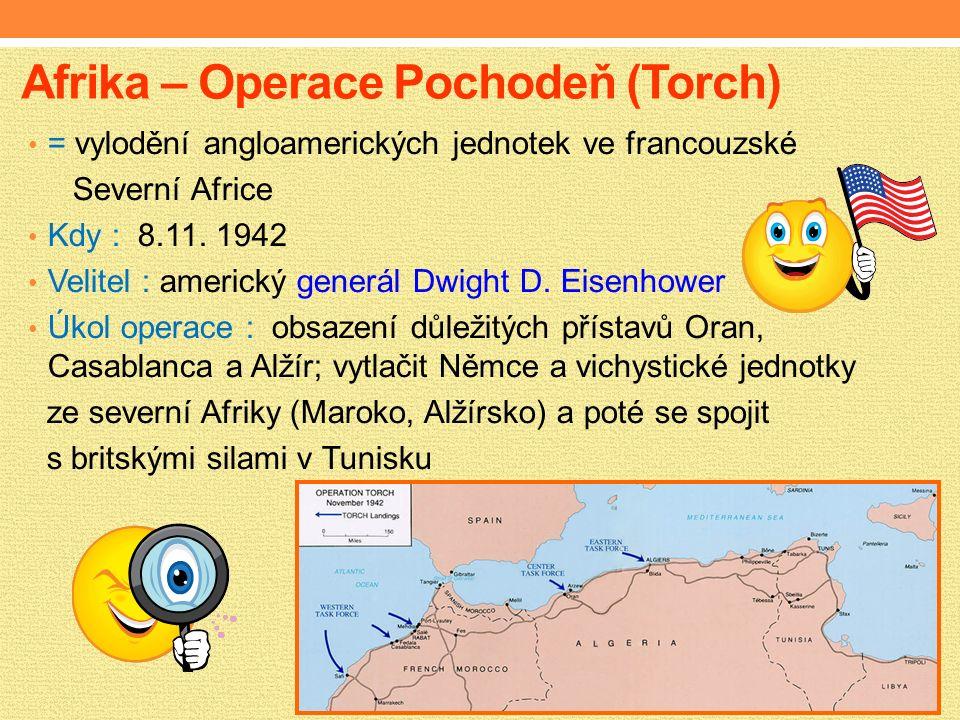 Afrika – Operace Pochodeň (Torch) = vylodění angloamerických jednotek ve francouzské Severní Africe Kdy : 8.11.