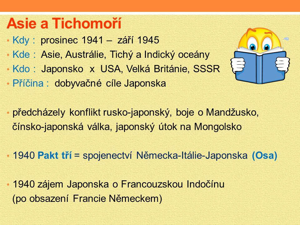 Asie a Tichomoří Kdy : prosinec 1941 – září 1945 Kde : Asie, Austrálie, Tichý a Indický oceány Kdo : Japonsko x USA, Velká Británie, SSSR Příčina : dobyvačné cíle Japonska předcházely konflikt rusko-japonský, boje o Mandžusko, čínsko-japonská válka, japonský útok na Mongolsko 1940 Pakt tří = spojenectví Německa-Itálie-Japonska (Osa) 1940 zájem Japonska o Francouzskou Indočínu (po obsazení Francie Německem)