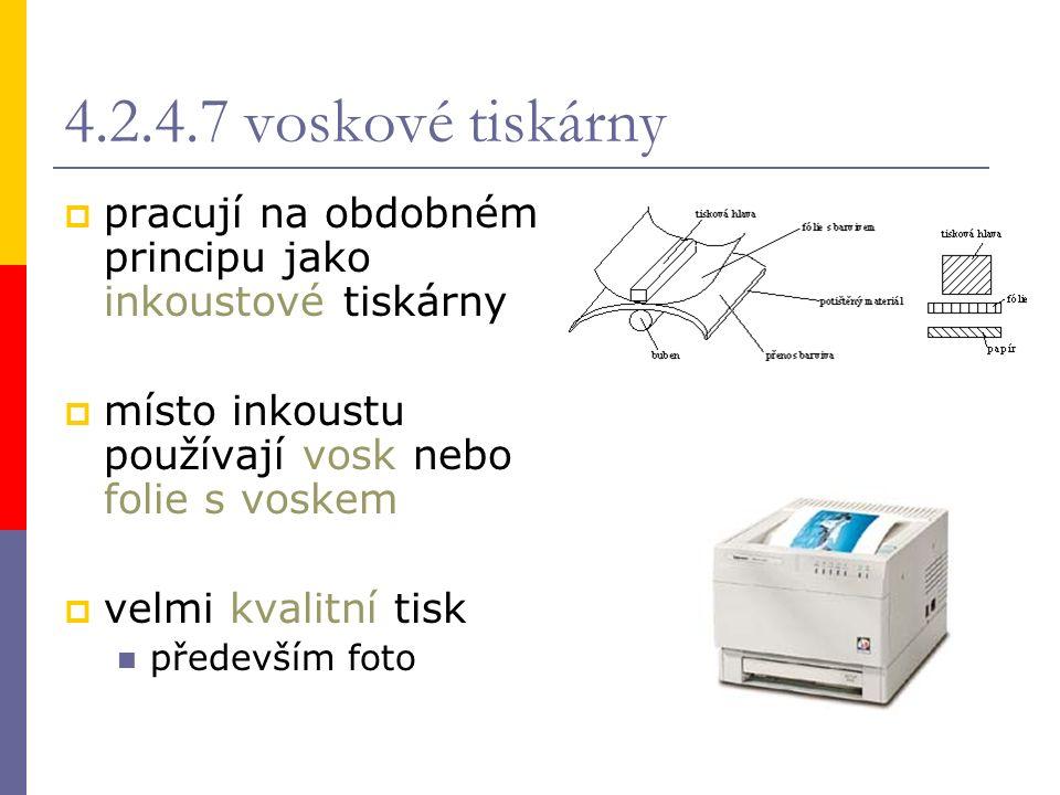 4.2.4.7 voskové tiskárny  pracují na obdobném principu jako inkoustové tiskárny  místo inkoustu používají vosk nebo folie s voskem  velmi kvalitní