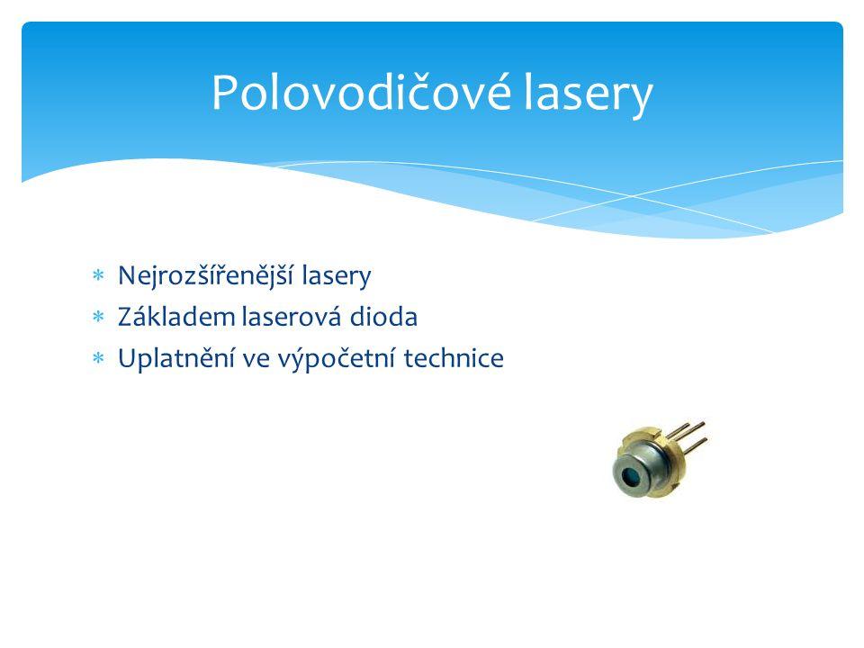  Nejrozšířenější lasery  Základem laserová dioda  Uplatnění ve výpočetní technice Polovodičové lasery