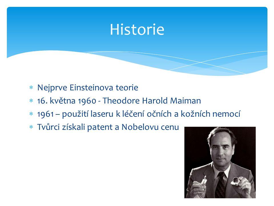  Nejprve Einsteinova teorie  16. května 1960 - Theodore Harold Maiman  1961 – použití laseru k léčení očních a kožních nemocí  Tvůrci získali pate