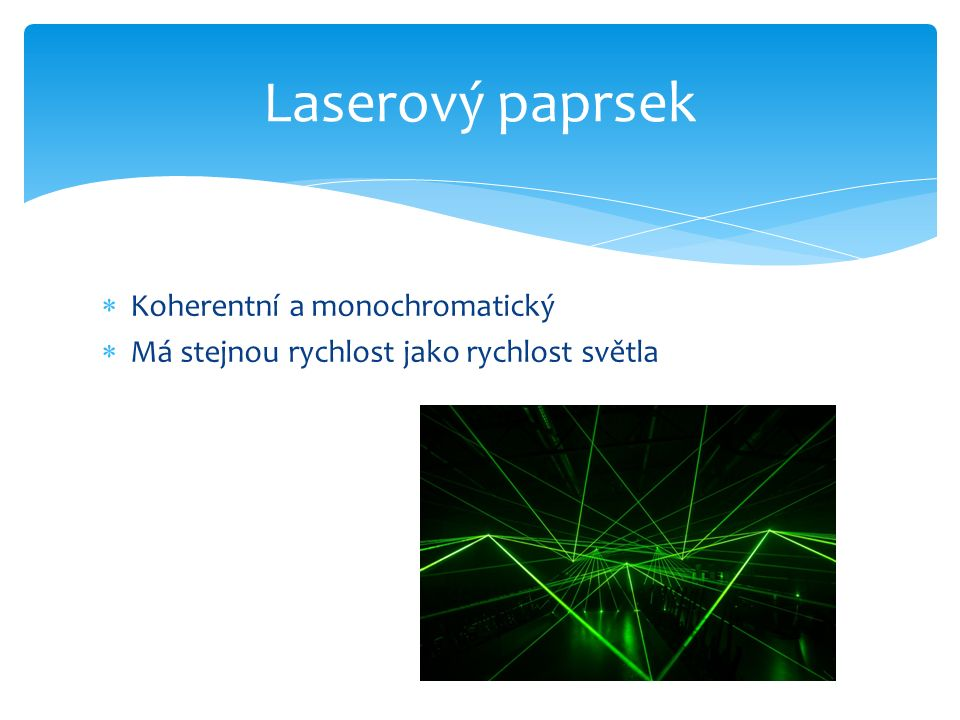  Koherentní a monochromatický  Má stejnou rychlost jako rychlost světla Laserový paprsek