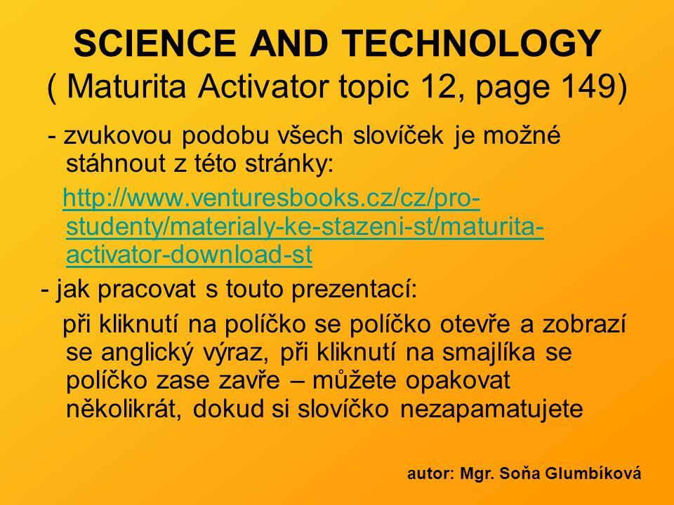 SCIENCE AND TECHNOLOGY ( Maturita Activator topic 12, page 149) - zvukovou podobu všech slovíček je možné stáhnout z této stránky: http://www.venturesbooks.cz/cz/pro- studenty/materialy-ke-stazeni-st/maturita- activator-download-sthttp://www.venturesbooks.cz/cz/pro- studenty/materialy-ke-stazeni-st/maturita- activator-download-st - jak pracovat s touto prezentací: při kliknutí na políčko se políčko otevře a zobrazí se anglický výraz, při kliknutí na smajlíka se políčko zase zavře – můžete opakovat několikrát, dokud si slovíčko nezapamatujete autor: Mgr.