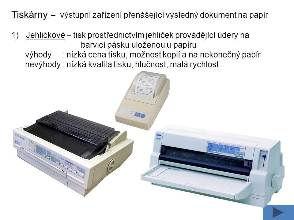 Tiskárny – výstupní zařízení přenášející výsledný dokument na papír 1)Jehličkové – tisk prostřednictvím jehliček provádějící údery na barvicí pásku uloženou u papíru výhody : nízká cena tisku, možnost kopií a na nekonečný papír nevýhody : nízká kvalita tisku, hlučnost, malá rychlost