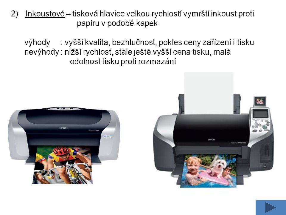2)Inkoustové – tisková hlavice velkou rychlostí vymrští inkoust proti papíru v podobě kapek výhody : vyšší kvalita, bezhlučnost, pokles ceny zařízení i tisku nevýhody : nižší rychlost, stále ještě vyšší cena tisku, malá odolnost tisku proti rozmazání