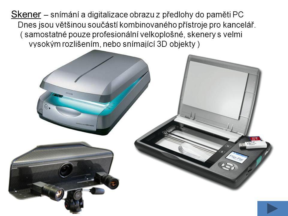 Skener – snímání a digitalizace obrazu z předlohy do paměti PC Dnes jsou většinou součástí kombinovaného přístroje pro kancelář.
