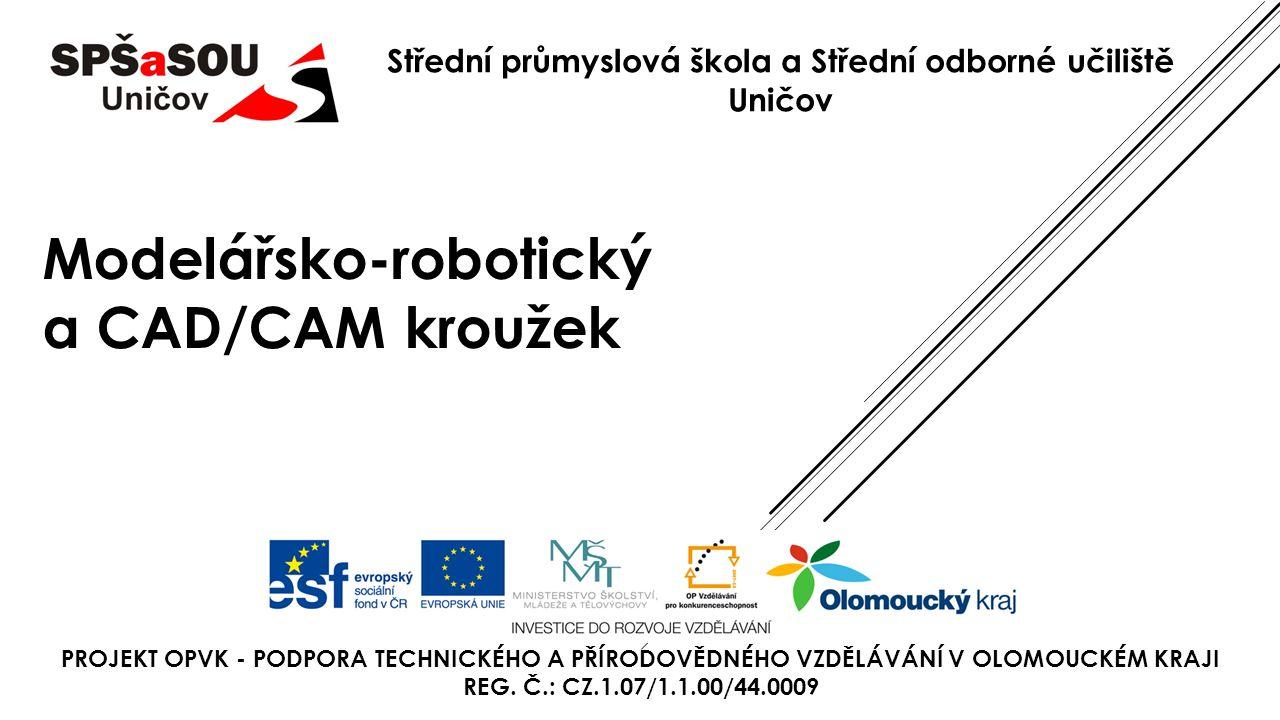 Střední průmyslová škola a Střední odborné učiliště Uničov Modelářsko-robotický a CAD/CAM kroužek PROJEKT OPVK - PODPORA TECHNICKÉHO A PŘÍRODOVĚDNÉHO VZDĚLÁVÁNÍ V OLOMOUCKÉM KRAJI REG.