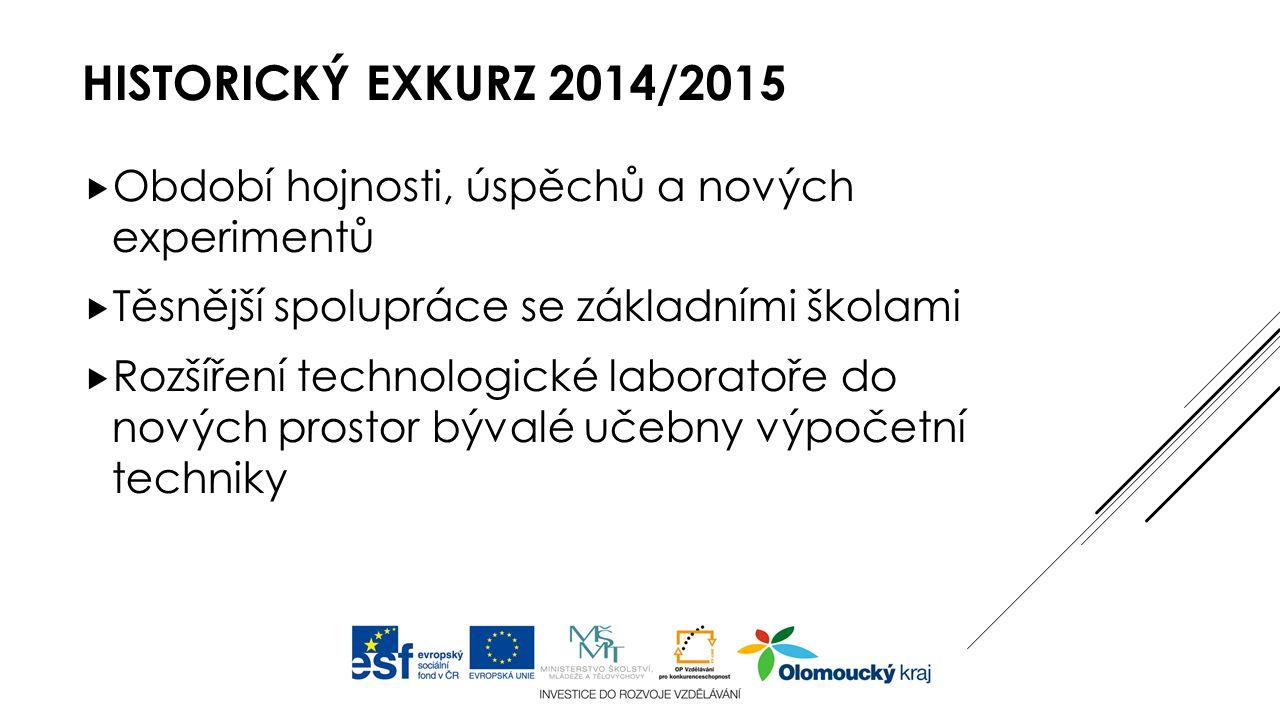 HISTORICKÝ EXKURZ 2014/2015  Období hojnosti, úspěchů a nových experimentů  Těsnější spolupráce se základními školami  Rozšíření technologické laboratoře do nových prostor bývalé učebny výpočetní techniky