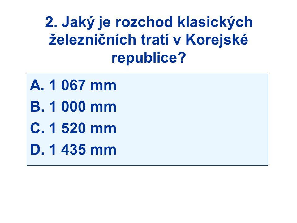 2. Jaký je rozchod klasických železničních tratí v Korejské republice? A. 1 067 mm B. 1 000 mm C. 1 520 mm D. 1 435 mm