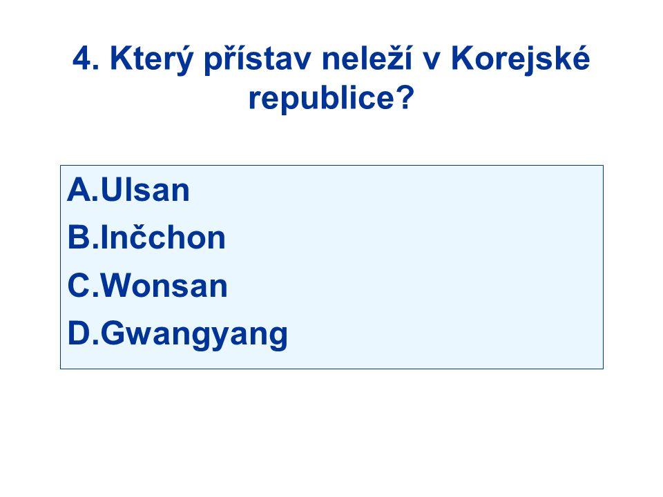 4. Který přístav neleží v Korejské republice? A.Ulsan B.Inčchon C.Wonsan D.Gwangyang