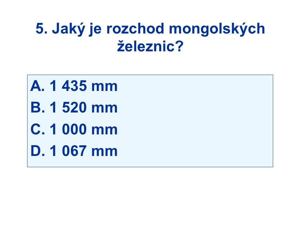 5. Jaký je rozchod mongolských železnic? A. 1 435 mm B. 1 520 mm C. 1 000 mm D. 1 067 mm