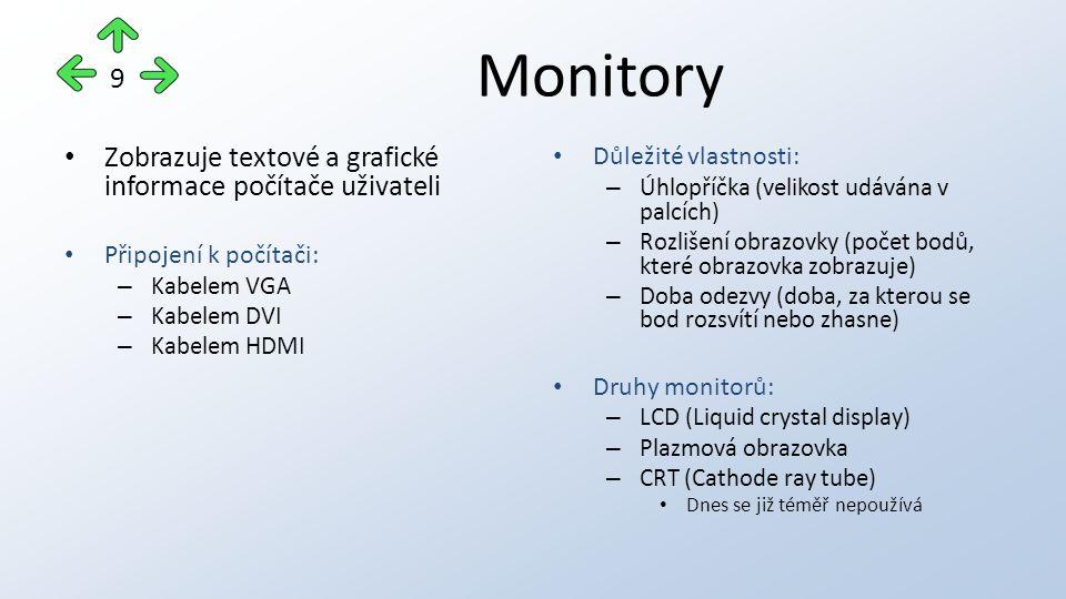 Monitory Zobrazuje textové a grafické informace počítače uživateli Připojení k počítači: – Kabelem VGA – Kabelem DVI – Kabelem HDMI Důležité vlastnosti: – Úhlopříčka (velikost udávána v palcích) – Rozlišení obrazovky (počet bodů, které obrazovka zobrazuje) – Doba odezvy (doba, za kterou se bod rozsvítí nebo zhasne) Druhy monitorů: – LCD (Liquid crystal display) – Plazmová obrazovka – CRT (Cathode ray tube) Dnes se již téměř nepoužívá 9