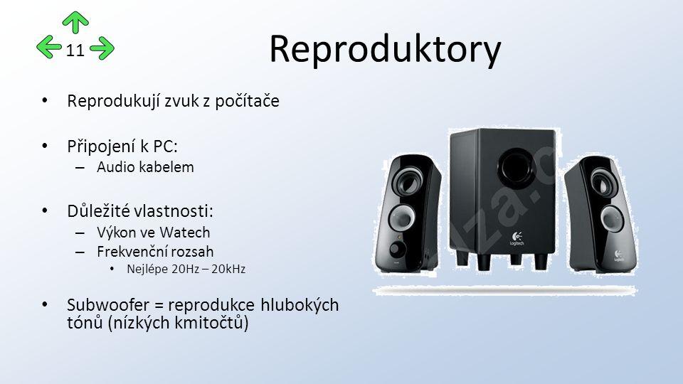 Reproduktory Reprodukují zvuk z počítače Připojení k PC: – Audio kabelem Důležité vlastnosti: – Výkon ve Watech – Frekvenční rozsah Nejlépe 20Hz – 20kHz Subwoofer = reprodukce hlubokých tónů (nízkých kmitočtů) 11