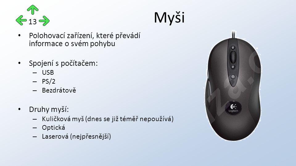 Polohovací zařízení, které převádí informace o svém pohybu Spojení s počítačem: – USB – PS/2 – Bezdrátově Druhy myší: – Kuličková myš (dnes se již téměř nepoužívá) – Optická – Laserová (nejpřesnější) Myši 13