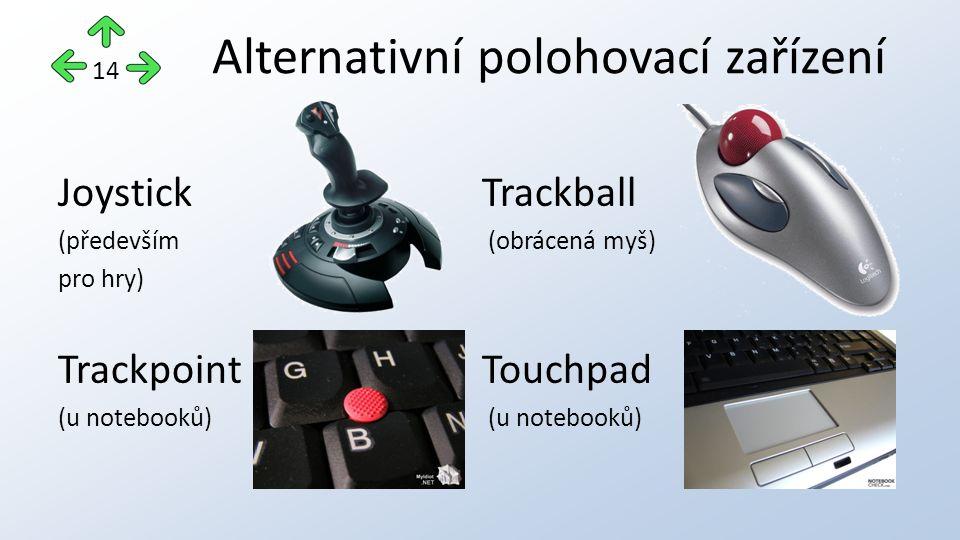 JoystickTrackball (především (obrácená myš) pro hry) TrackpointTouchpad (u notebooků) Alternativní polohovací zařízení 14
