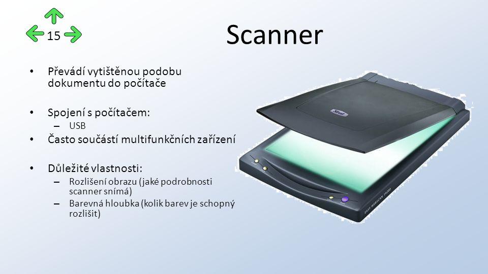 Scanner Převádí vytištěnou podobu dokumentu do počítače Spojení s počítačem: – USB Často součástí multifunkčních zařízení Důležité vlastnosti: – Rozlišení obrazu (jaké podrobnosti scanner snímá) – Barevná hloubka (kolik barev je schopný rozlišit) 15