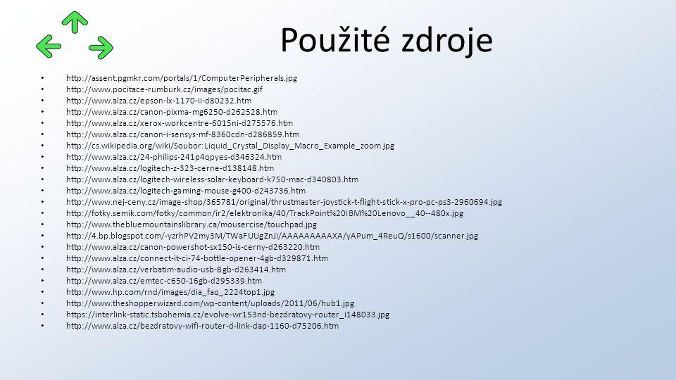 http://assent.pgmkr.com/portals/1/ComputerPeripherals.jpg http://www.pocitace-rumburk.cz/images/pocitac.gif http://www.alza.cz/epson-lx-1170-ii-d80232.htm http://www.alza.cz/canon-pixma-mg6250-d262528.htm http://www.alza.cz/xerox-workcentre-6015ni-d275576.htm http://www.alza.cz/canon-i-sensys-mf-8360cdn-d286859.htm http://cs.wikipedia.org/wiki/Soubor:Liquid_Crystal_Display_Macro_Example_zoom.jpg http://www.alza.cz/24-philips-241p4qpyes-d346324.htm http://www.alza.cz/logitech-z-323-cerne-d138148.htm http://www.alza.cz/logitech-wireless-solar-keyboard-k750-mac-d340803.htm http://www.alza.cz/logitech-gaming-mouse-g400-d243736.htm http://www.nej-ceny.cz/image-shop/365781/original/thrustmaster-joystick-t-flight-stick-x-pro-pc-ps3-2960694.jpg http://fotky.semik.com/fotky/common/ir2/elektronika/40/TrackPoint%20IBM%20Lenovo__40--480x.jpg http://www.thebluemountainslibrary.ca/mousercise/touchpad.jpg http://4.bp.blogspot.com/-yzrhPV2my3M/TWaFUUgZnJI/AAAAAAAAAXA/yAPum_4ReuQ/s1600/scanner.jpg http://www.alza.cz/canon-powershot-sx150-is-cerny-d263220.htm http://www.alza.cz/connect-it-ci-74-bottle-opener-4gb-d329871.htm http://www.alza.cz/verbatim-audio-usb-8gb-d263414.htm http://www.alza.cz/emtec-c650-16gb-d295339.htm http://www.hp.com/rnd/images/dia_faq_2224top1.jpg http://www.theshopperwizard.com/wp-content/uploads/2011/06/hub1.jpg https://interlink-static.tsbohemia.cz/evolve-wr153nd-bezdratovy-router_i148033.jpg http://www.alza.cz/bezdratovy-wifi-router-d-link-dap-1160-d75206.htm Použité zdroje