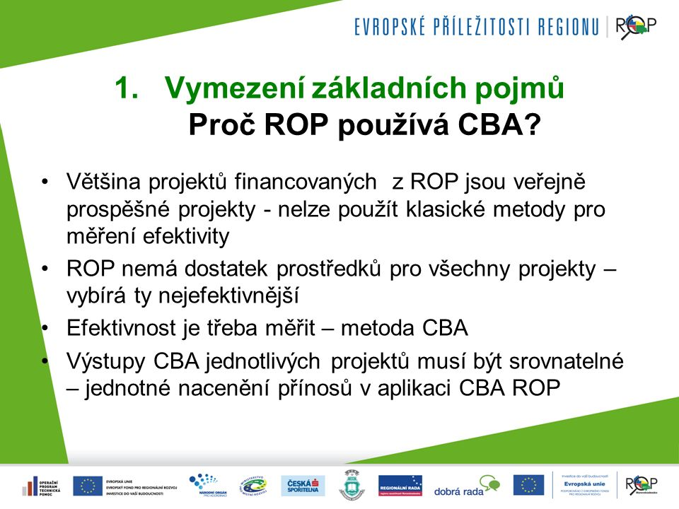 1.Vymezení základních pojmů Proč ROP používá CBA? Většina projektů financovaných z ROP jsou veřejně prospěšné projekty - nelze použít klasické metody