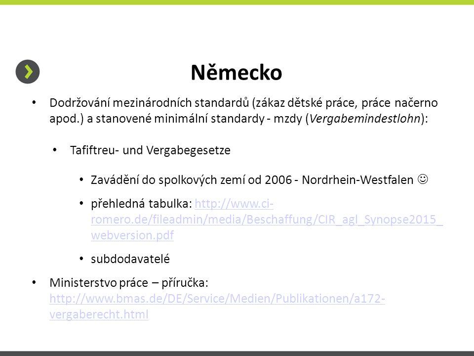 Německo Dodržování mezinárodních standardů (zákaz dětské práce, práce načerno apod.) a stanovené minimální standardy - mzdy (Vergabemindestlohn): Tafiftreu- und Vergabegesetze Zavádění do spolkových zemí od 2006 - Nordrhein-Westfalen přehledná tabulka: http://www.ci- romero.de/fileadmin/media/Beschaffung/CIR_agl_Synopse2015_ webversion.pdfhttp://www.ci- romero.de/fileadmin/media/Beschaffung/CIR_agl_Synopse2015_ webversion.pdf subdodavatelé Ministerstvo práce – příručka: http://www.bmas.de/DE/Service/Medien/Publikationen/a172- vergaberecht.html http://www.bmas.de/DE/Service/Medien/Publikationen/a172- vergaberecht.html