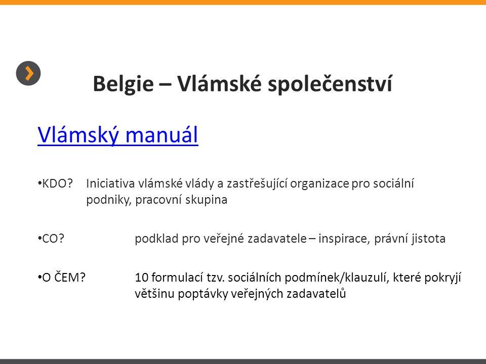 Belgie – Vlámské společenství Vlámský manuál KDO? Iniciativa vlámské vlády a zastřešující organizace pro sociální podniky, pracovní skupina CO? podkla