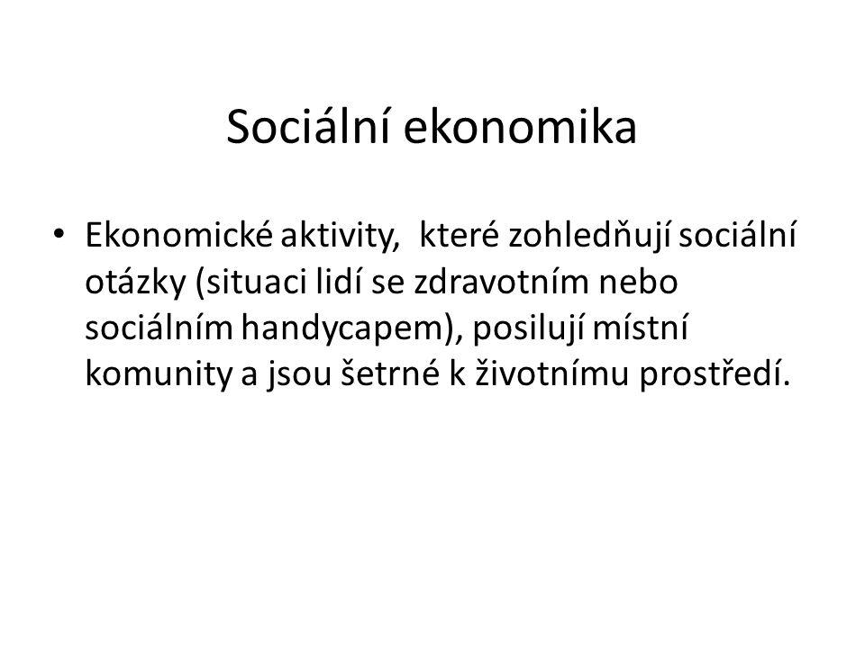 Sociální ekonomika Ekonomické aktivity, které zohledňují sociální otázky (situaci lidí se zdravotním nebo sociálním handycapem), posilují místní komunity a jsou šetrné k životnímu prostředí.